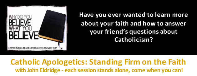 Catholic Apologetics with John Eldridge.  Why do you Believe what you Believe?