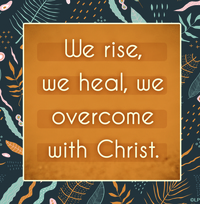 We rise, we heal, we overcome with Christ.