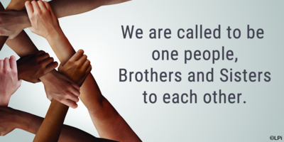 We are called to be one people, Brothers and Sisters to each other.