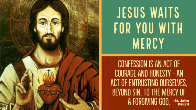 Jesus waits for you with mercy. Confession is an act of courage and honesty - an act of entrusting ourselves, beyond sin, to the mercy of a forgiving God.