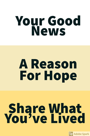 Your Good News. A Reason for Hope. Share What You've Lived.