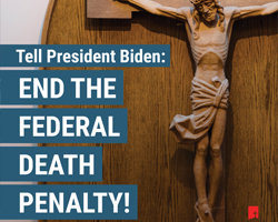 Catholics Urge President Biden to Prioritize an End to the Federal Death Penalty