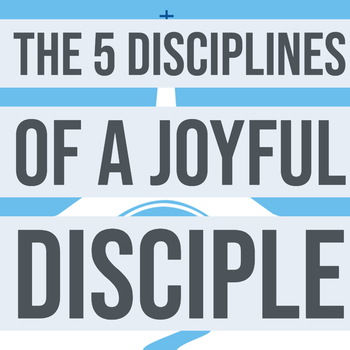 The 5 Disciplines of a Joyful Disciple