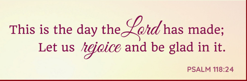 This is the day the Lord has made; Let us rejoice and be glad in it. Psalm 118:2-4