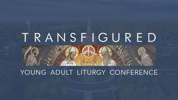 Transfigured: Young Adult Liturgy Conference - Multi Day Conference