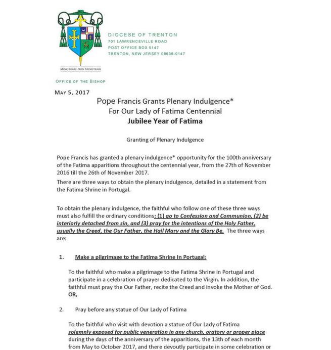 "Jubilee Year of Fatima   Granting of Plenary Indulgence   Pope Francis has granted a plenary indulgence* opportunity for the 100th anniversary of the Fatima apparitions throughout the centennial year, from the 27th of November 2016 till the 26th of November 2017.  There are three ways to obtain the plenary indulgence, detailed in a statement from the Fatima Shrine in Portugal.   To obtain the plenary indulgence, the faithful who follow one of these three ways must also fulfill the ordinary conditions : (1) go to Confession and Communion, (2) be interiorly detached from sin, and (3) pray for the intentions of the Holy Father, usually the Creed, the Our Father, the Hail Mary and the Glory Be.  The three ways are:  Make a pilgrimage to the Fatima Shrine In Portugal:  To the faithful who make a pilgrimage to the Fatima Shrine in Portugal and participate in a celebration of prayer dedicated to the Virgin. In addition, the faithful must pray the Our Father, recite the Creed and invoke the Mother of God. OR,  Pray before any statue of Our Lady of Fatima  To the faithful who visit with devotion a statue of Our Lady of Fatima solemnly exposed for public veneration in any church, oratory or proper place during the days of the anniversary of the apparitions, the 13th of each month from May to October 2017, and there devoutly participate in some celebration or prayer in honor of the Virgin Mary.  In addition, the faithful must pray the Our Father, recite the Creed and invoke Our Lady of Fatima.  The elderly and infirm  To the faithful who, because of age, illness or other serious cause, are unable to get around, may pray in front of a statue of Our Lady of Fatima and must spiritually unite themselves to the jubilee celebrations on the days of the apparitions, the 13th of each month, between May and October 2017. They must also ""offer to merciful God with confidence, through Mary, their prayers and sufferings or the sacrifices they make in their own lives.""   *""An indulgence is a remission before God of the temporal punishment due to sins whose guilt has already been forgiven, which the faithful Christian who is duly disposed gains under certain prescribed conditions through the action of the Church which, as the minister of redemption, dispenses and applies with authority the treasury of the satisfactions of Christ and the saints (canon 992 and Catechism of the Catholic Church, 1471).""  A plenary indulgence is a complete remission of temporal punishment due to sins and is limited to one per day.                  Our Lady of Fatima, pray for us!   Respectfully yours in the Lord, Most Reverend David M. O'Connell, C.M., J.C.D. Bishop of Trenton"