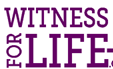 ARE YOU A WITNESS FOR LIFE?