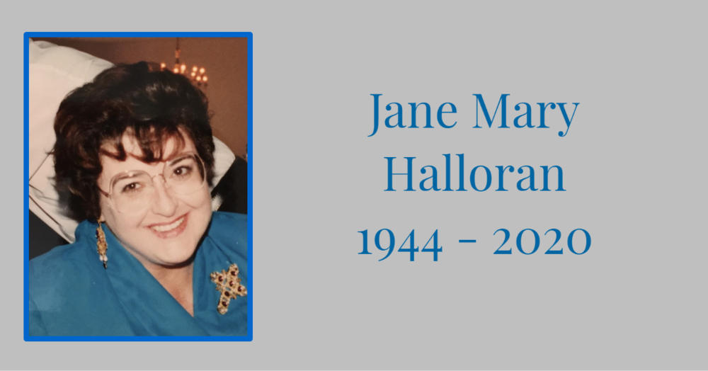 Jane Mary Halloran, neé Carroll, went to be with her Lord on Monday, February 10. She is survived by her husband, John J. Halloran Jr., daughters Coleen Barsley, Cristin Halloran, and Katrina Halloran-Baeder, as well as grandchildren Jacqueline Barsley, Kellen Barsley, and Paul Baeder.   Jane was born July 21, 1944 in New York, New York. As a teen in Philadelphia she was an avid diver. She met John at the St. Patrick's Day parade in Manhattan; and they were married on May 22, 1965. Jane loved playing bridge, collecting dolls, and baking Christmas cookies. She was a beloved wife, mother and grandmother and a devout Catholic. She died in an assisted-living home in Tucson, Arizona.   Memorial services will be held at St. Mark's Catholic Church in Oro Valley, Arizona on Saturday, February 15 at 10 AM.   Donations in Jane's name may be made to St. Jude's Children's Research Hospital.