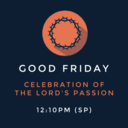 Good Friday: Celebration of the Lord's Passion 12:10PM (SP)
