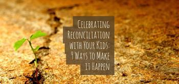 Celebrating Reconciliation with Your Kids: 9 Ways to Make it Happen