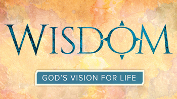 Coming Soon! Bible Study: Wisdom- God's Vision for Life