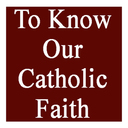 TO KNOW OUR CATHOLIC FAITH