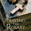 Praying the Rosary: A Way into the Heart of the Gospel