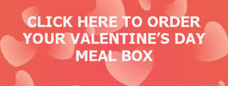 CLICK HER TO ORDER YOUR VALENTINE'S DAY MEAL BOX