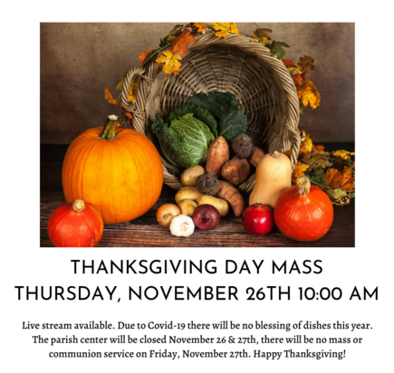 Thanksgiving day mass is at 10:00 AM on Thursday, November 26th. No blessing of the dishes this year. The parish office is closed 26th & 27th, no mass on the 27th.