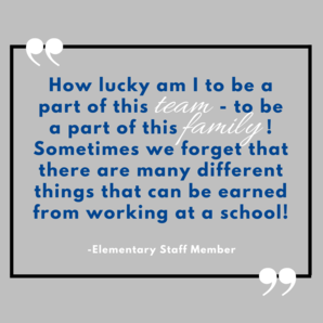 How lucky am I to be a part of this team- to be a part of this family! Sometimes we forget that there are many different things that can be earned from working at a school! - Elementary Staff Member