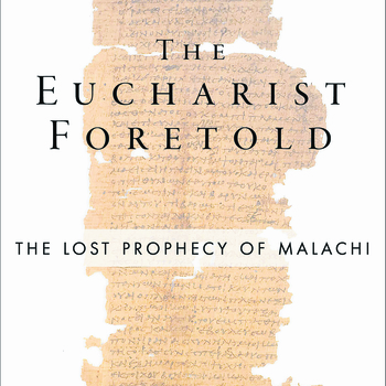 """The Eucharist Foretold, The Lost Prophecy of Malachi"""