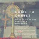 Come to Christ: An Hour of Praise, Worship, & Adoration
