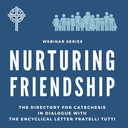 Nurturing Friendship, the Directory for Catechesis in Dialogue with Fratelli Tutti