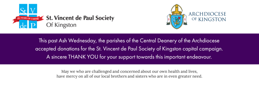 This past Ash Wednesday, the parishes of the Central Deaner of the Archdiocese accepted donation for the St. Vincent de Paul Society of Kingston capital campaign. A sincere Thank You for your support towards this important endeavour.