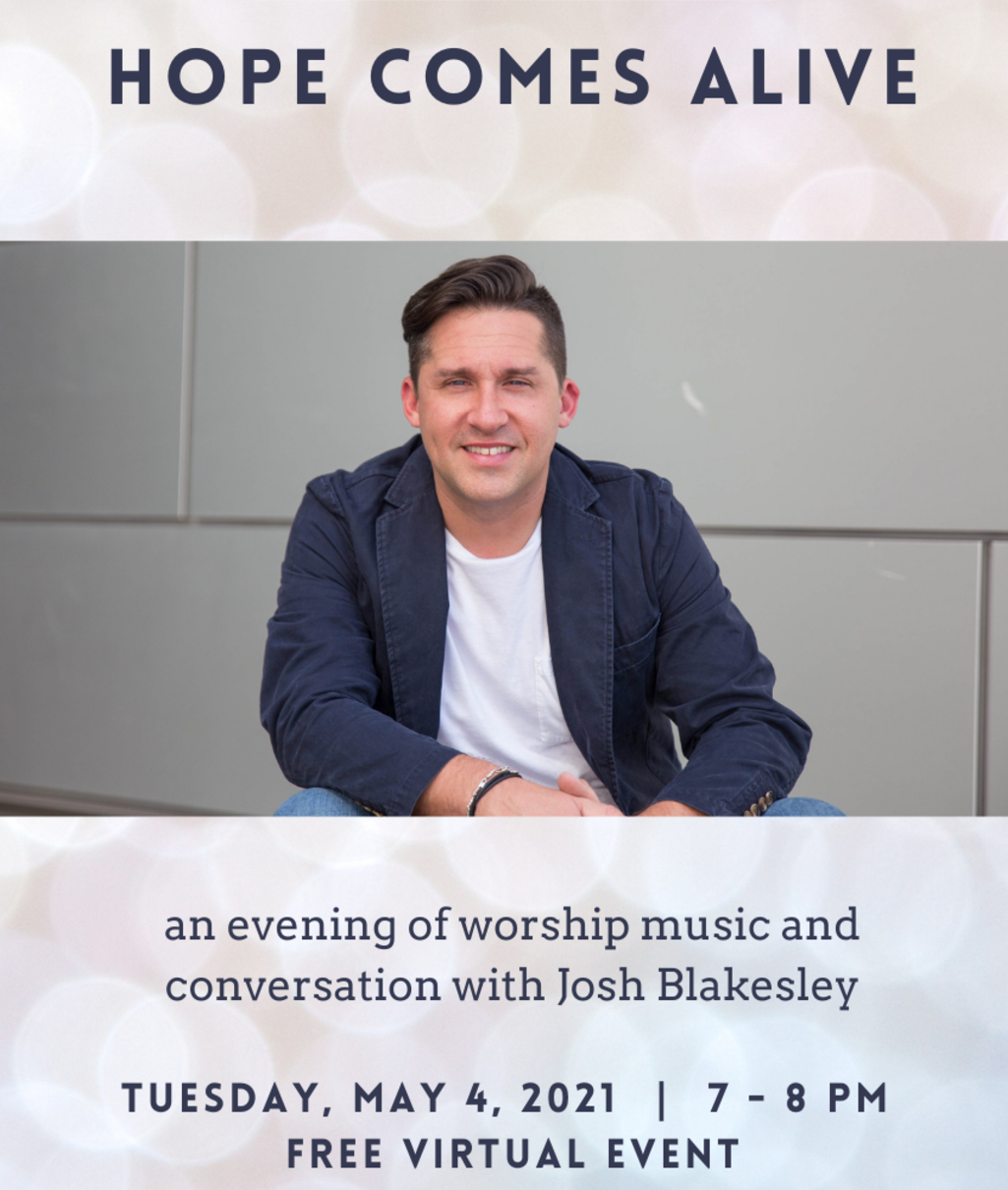 Hope Comes Alive: an evening of worship music and conversation with Josh Blakesley. Tuesday, May 4, 2021, 7-8PM. Free Virtual Event