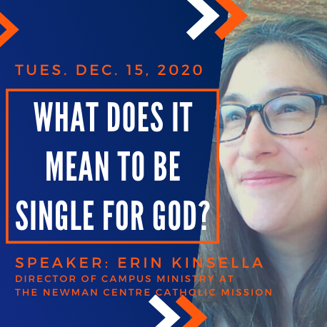 """Tuesday December 15, 2020. """"What does it mean to be single for God?"""" Speaker: Erin Kinsella, Director of Campus Ministry at the Newman Centre Catholic Mission"""
