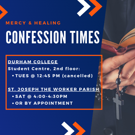 Confession times: Durham College Student Centre second floor Tuesday at 12:45pm. St. Joseph the Worker Parish Saturday at 4pm until 4:30pm or by appointment