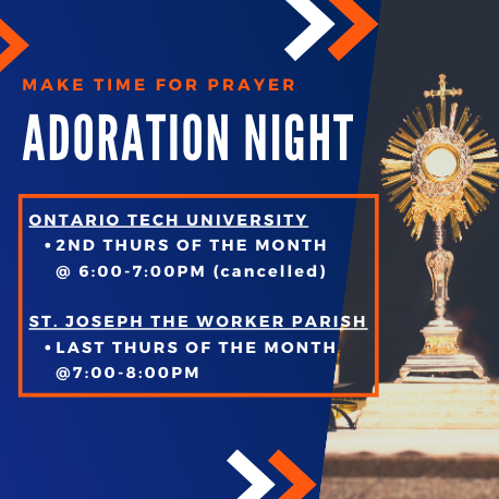 Adoration times: Ontario Tech University second Thursday f the month at 5pm. St. Joseph the Worker Parish last Thursday of the month at 7pm. Chapel Monday to Friday from 8am to 7pm