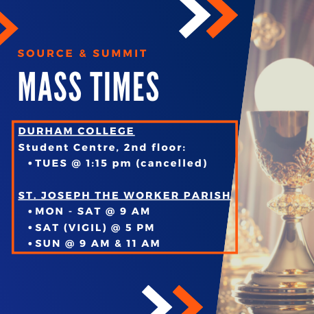 Mass times: Durham College Student Centre, 2nd Floor Tuesday at 1:15pm (cancelled). St Joseph the Worker Parish Monday - Saturday at 9am, Saturday at 5pm, Sunday at 9am, 11am, 1pm, 3pm.