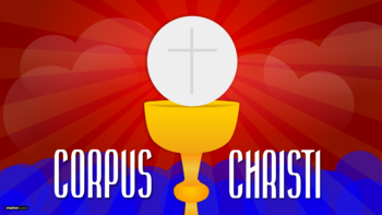 The Solemnity of Corpus Christi: The Most Holy Precious Body and Blood of Christ