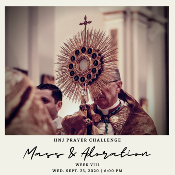 HNJ Prayer Challenge Week VIII: Mass & Adoration