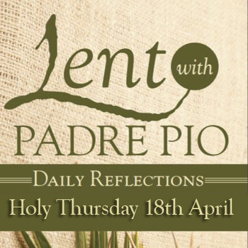 Holy Thursday—April 18-Lent with Padre Pio