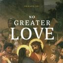 No Greater Love. A Biblical Walk Through Christ's Passion