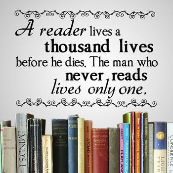 """A reader lives a thousand lives before he dies. The man who never reads lives only one."" -George R.R. Martin"