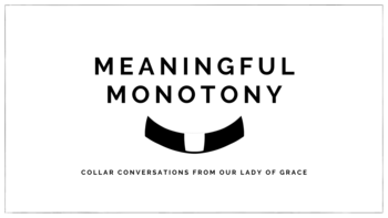 Meaningful Monotony: Collar Conversations from Our Lady of Grace (New Video Series!)