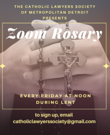 Join a Zoom Rosary with the Catholic Lawyers of Metropolitan Detroit, every Friday in Lent at noon. To sign up, e-mail catholiclawyerssociety@gmail.com.