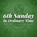 6th Sunday in Ordinary Time | Homily | Fr. Christopher