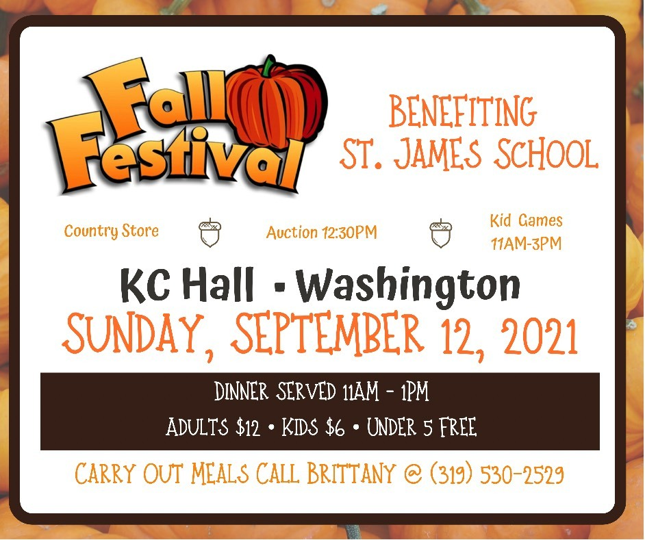 St. James Fall Festival benefiting St. James School, Sunday, September 12, 2021, Country Store, Auction (12:30) and Kids Games (11-3) Dinner Served 11am-1pm adults $12, kids $6, under 5 free, for carry out meals call Brittany @ 319-530-2529