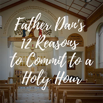 12 Reasons to Commit to a Holy Hour