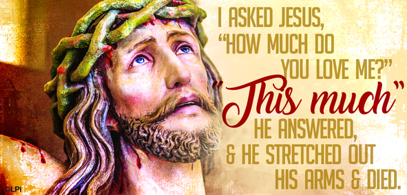 "I asked Jesus: ""How much do you love me?"" ""This much"" he answered and he streatched out his arms and died."