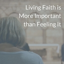 Living Faith is More Important than Feeling It