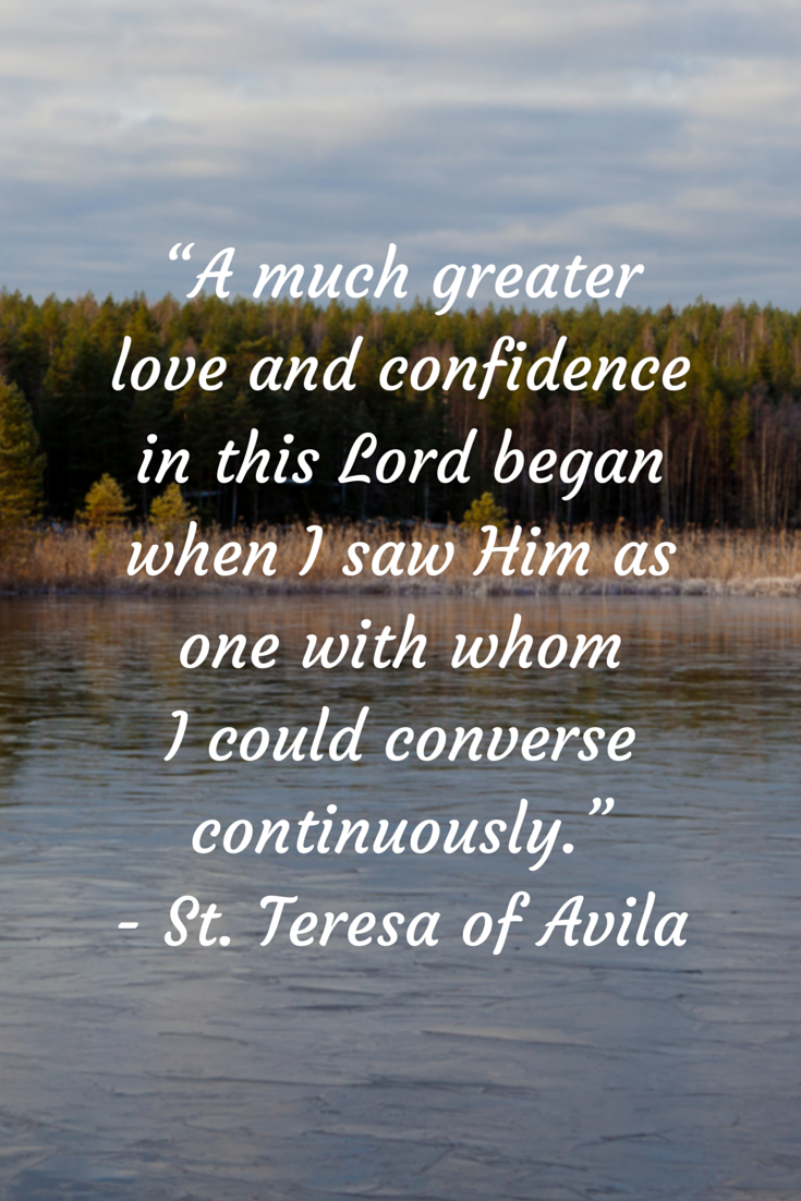 A much greater love and confidence in this Lord began where I saw Him as one with whom I could converse continuously. - St. Teresa of Avila