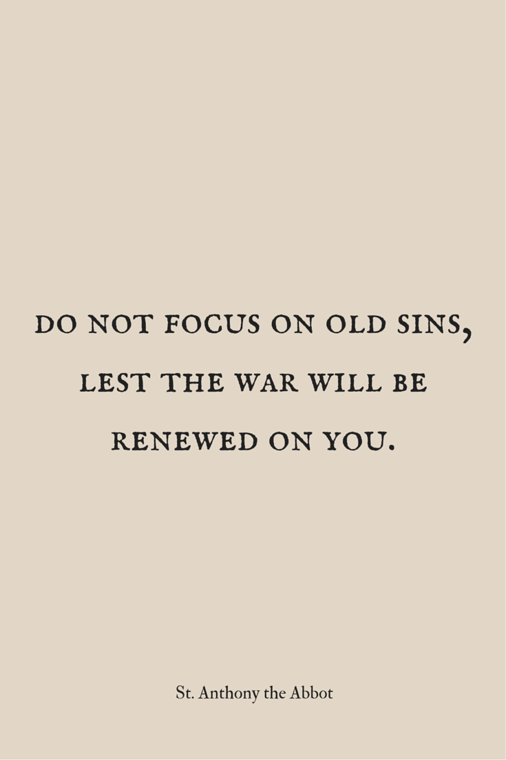 Do not focus on hold sins, lest the war will be renewed on you. - St. Anthony the Abbot