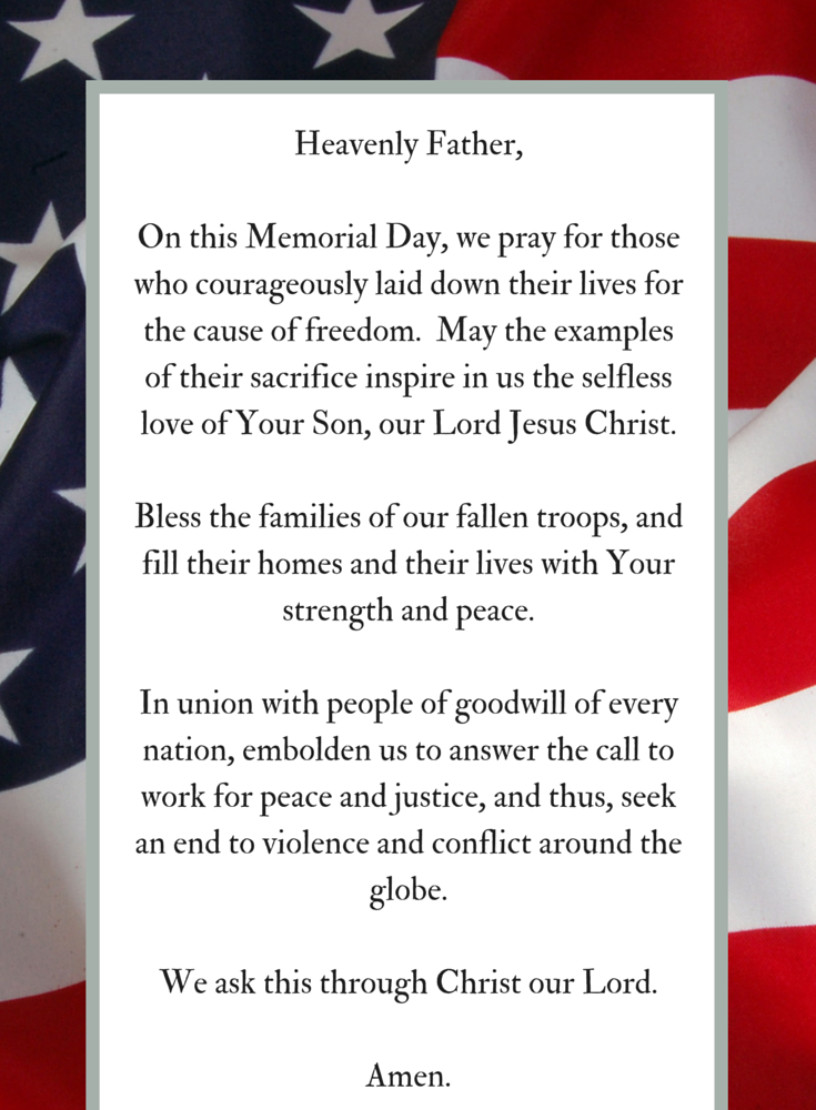 Heavenly Father,  On this Memorial Day, we pray for those who courageously laid down their lives for the cause of freedom.  May the examples of their sacrifice inspire in us the selfless love of Your Son, our Lord Jesus Christ.  Bless the families of our fallen troops, and fill their homes and their lives with Your strength and peace.  In union with people of goodwill of every nation, embolden us to answer the call to work for peace and justice, and thus, seek an end to violence and conflict around the globe.  We ask this through Christ our Lord.  Amen.