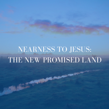 Nearness to Jesus: The New Promised Land