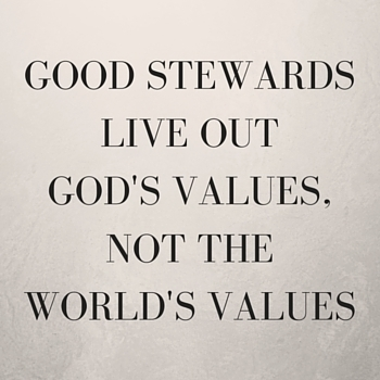Good Stewards Live Out God's Values, Not the World's Values