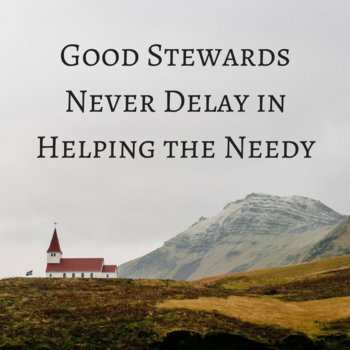 Good Stewards Never Delay in Helping the Needy