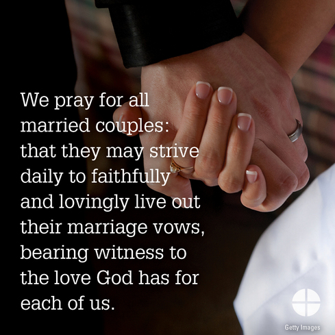 We pray for all married couples: that they may strive daily to faithfully and lovingly live out their marriage vows, bearing witness to the love God has for each of us.